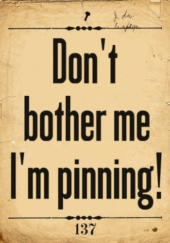 Don't bother me, I'm pinning